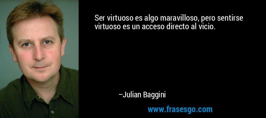 Ser virtuoso es algo maravilloso, pero sentirse virtuoso es un acceso directo al vicio. – Julian Baggini