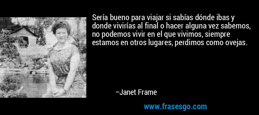Sería bueno para viajar si sabías dónde ibas y donde vivirías al final o hacer alguna vez sabemos, no podemos vivir en el que vivimos, siempre estamos en otros lugares, perdimos como ovejas. – Janet Frame