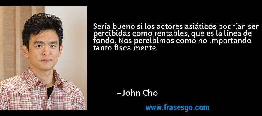Sería bueno si los actores asiáticos podrían ser percibidas como rentables, que es la línea de fondo. Nos percibimos como no importando tanto fiscalmente. – John Cho
