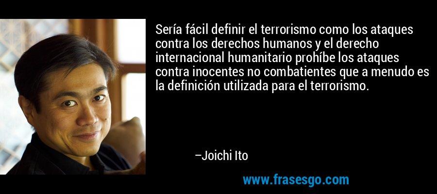 Sería fácil definir el terrorismo como los ataques contra los derechos humanos y el derecho internacional humanitario prohíbe los ataques contra inocentes no combatientes que a menudo es la definición utilizada para el terrorismo. – Joichi Ito