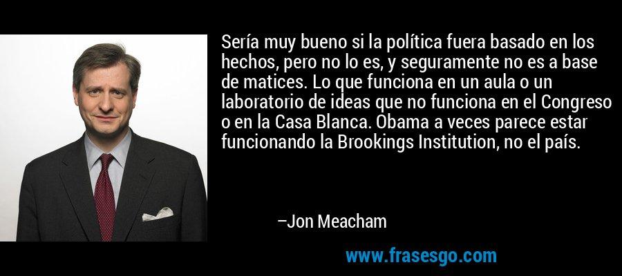 Sería muy bueno si la política fuera basado en los hechos, pero no lo es, y seguramente no es a base de matices. Lo que funciona en un aula o un laboratorio de ideas que no funciona en el Congreso o en la Casa Blanca. Obama a veces parece estar funcionando la Brookings Institution, no el país. – Jon Meacham