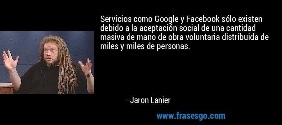 Servicios como Google y Facebook sólo existen debido a la aceptación social de una cantidad masiva de mano de obra voluntaria distribuida de miles y miles de personas. – Jaron Lanier
