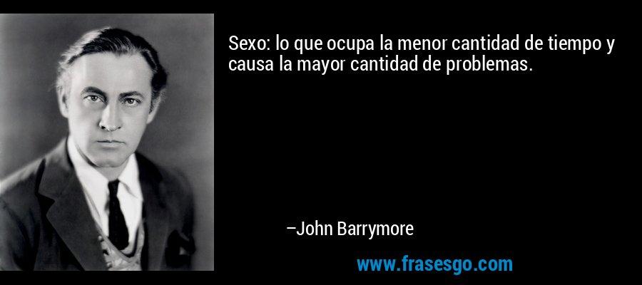 Sexo: lo que ocupa la menor cantidad de tiempo y causa la mayor cantidad de problemas. – John Barrymore