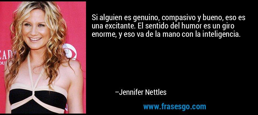 Si alguien es genuino, compasivo y bueno, eso es una excitante. El sentido del humor es un giro enorme, y eso va de la mano con la inteligencia. – Jennifer Nettles