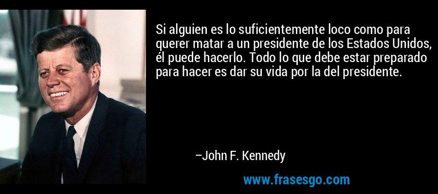 Si alguien es lo suficientemente loco como para querer matar a un presidente de los Estados Unidos, él puede hacerlo. Todo lo que debe estar preparado para hacer es dar su vida por la del presidente. – John F. Kennedy