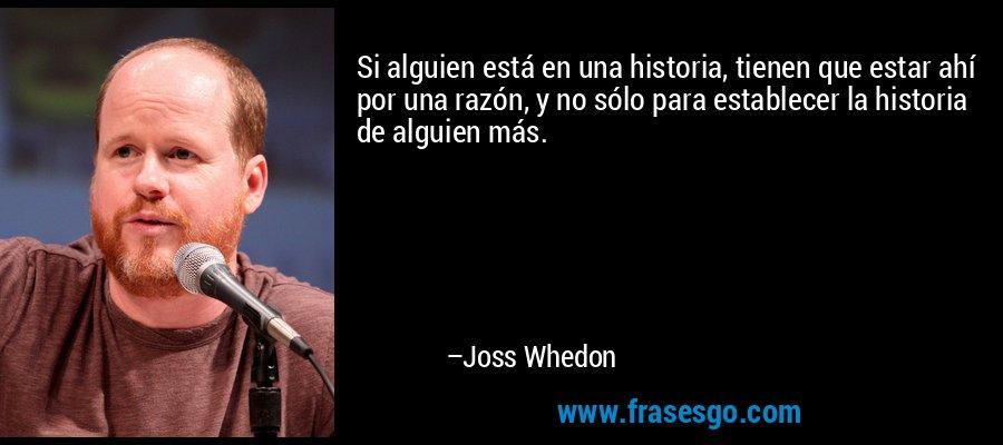 Si alguien está en una historia, tienen que estar ahí por una razón, y no sólo para establecer la historia de alguien más. – Joss Whedon