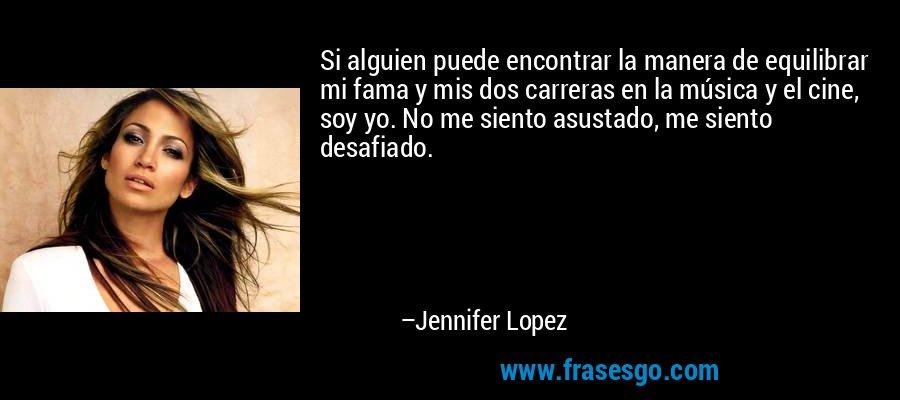 Si alguien puede encontrar la manera de equilibrar mi fama y mis dos carreras en la música y el cine, soy yo. No me siento asustado, me siento desafiado. – Jennifer Lopez