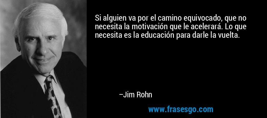 Si alguien va por el camino equivocado, que no necesita la motivación que le acelerará. Lo que necesita es la educación para darle la vuelta. – Jim Rohn