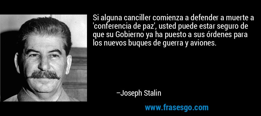 Si alguna canciller comienza a defender a muerte a 'conferencia de paz', usted puede estar seguro de que su Gobierno ya ha puesto a sus órdenes para los nuevos buques de guerra y aviones. – Joseph Stalin