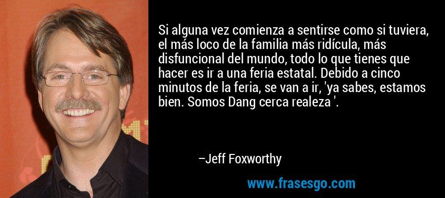 Si alguna vez comienza a sentirse como si tuviera, el más loco de la familia más ridícula, más disfuncional del mundo, todo lo que tienes que hacer es ir a una feria estatal. Debido a cinco minutos de la feria, se van a ir, 'ya sabes, estamos bien. Somos Dang cerca realeza '. – Jeff Foxworthy