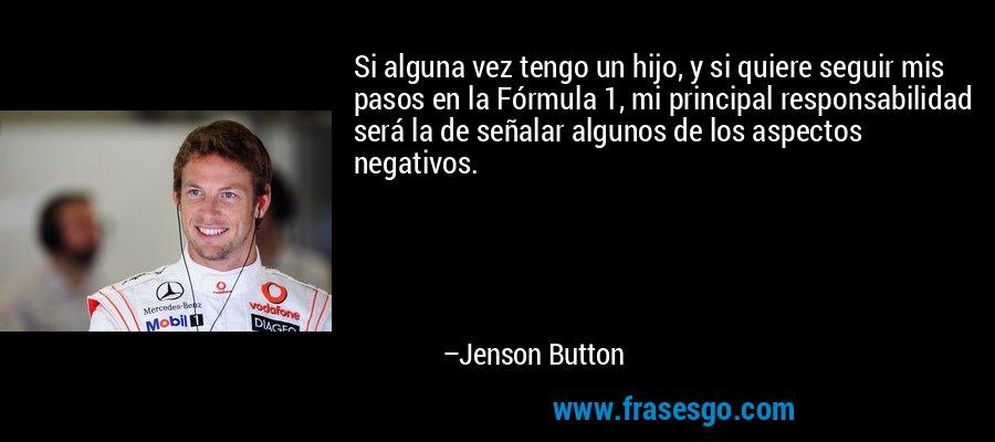 Si alguna vez tengo un hijo, y si quiere seguir mis pasos en la Fórmula 1, mi principal responsabilidad será la de señalar algunos de los aspectos negativos. – Jenson Button