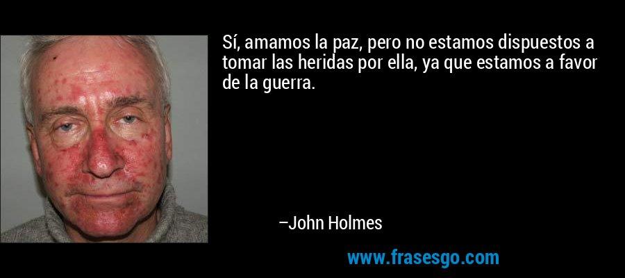 Sí, amamos la paz, pero no estamos dispuestos a tomar las heridas por ella, ya que estamos a favor de la guerra. – John Holmes