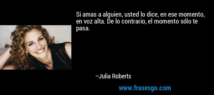 Si amas a alguien, usted lo dice, en ese momento, en voz alta. De lo contrario, el momento sólo te pasa. – Julia Roberts