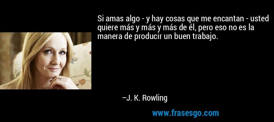 Si amas algo - y hay cosas que me encantan - usted quiere más y más y más de él, pero eso no es la manera de producir un buen trabajo. – J. K. Rowling