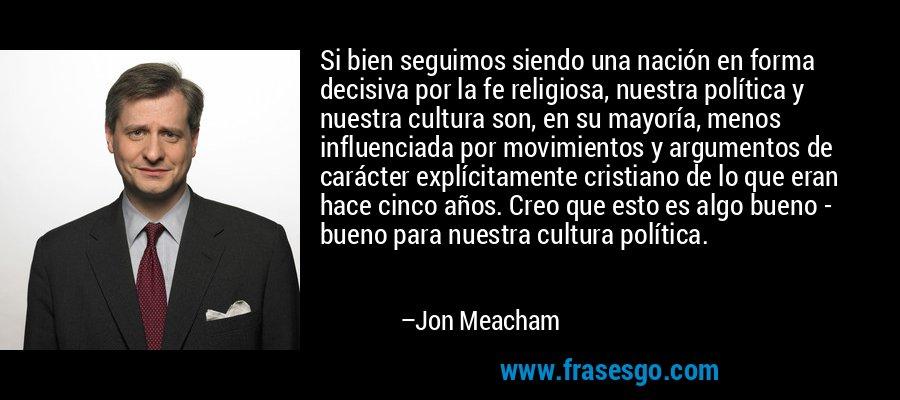 Si bien seguimos siendo una nación en forma decisiva por la fe religiosa, nuestra política y nuestra cultura son, en su mayoría, menos influenciada por movimientos y argumentos de carácter explícitamente cristiano de lo que eran hace cinco años. Creo que esto es algo bueno - bueno para nuestra cultura política. – Jon Meacham