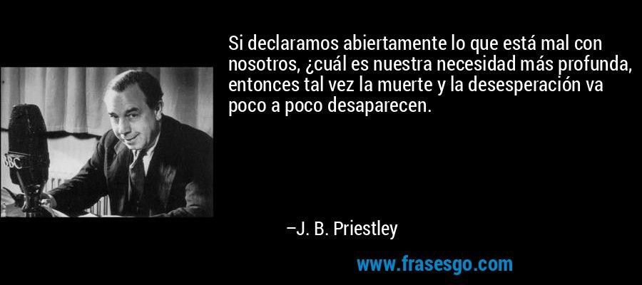 Si declaramos abiertamente lo que está mal con nosotros, ¿cuál es nuestra necesidad más profunda, entonces tal vez la muerte y la desesperación va poco a poco desaparecen. – J. B. Priestley