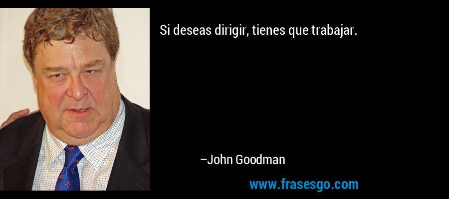 Si deseas dirigir, tienes que trabajar. – John Goodman