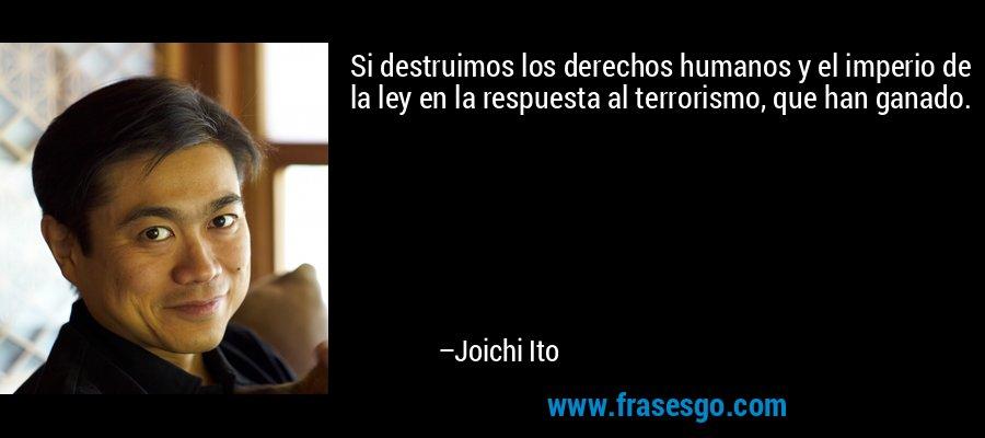 Si destruimos los derechos humanos y el imperio de la ley en la respuesta al terrorismo, que han ganado. – Joichi Ito