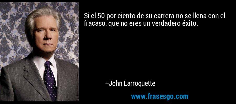 Si el 50 por ciento de su carrera no se llena con el fracaso, que no eres un verdadero éxito. – John Larroquette