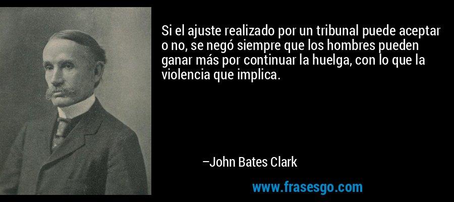 Si el ajuste realizado por un tribunal puede aceptar o no, se negó siempre que los hombres pueden ganar más por continuar la huelga, con lo que la violencia que implica. – John Bates Clark