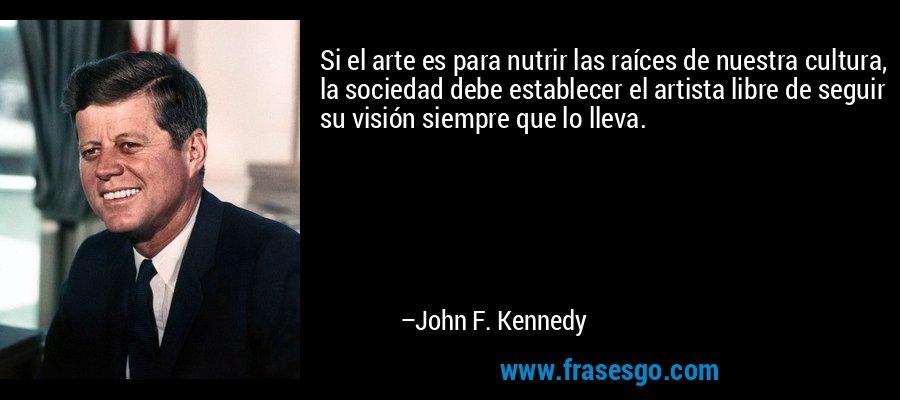 Si el arte es para nutrir las raíces de nuestra cultura, la sociedad debe establecer el artista libre de seguir su visión siempre que lo lleva. – John F. Kennedy