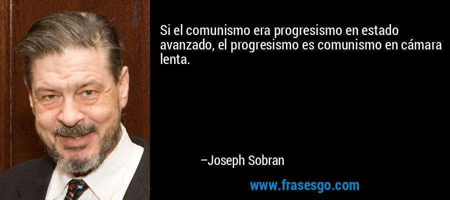 Si el comunismo era progresismo en estado avanzado, el progresismo es comunismo en cámara lenta. – Joseph Sobran