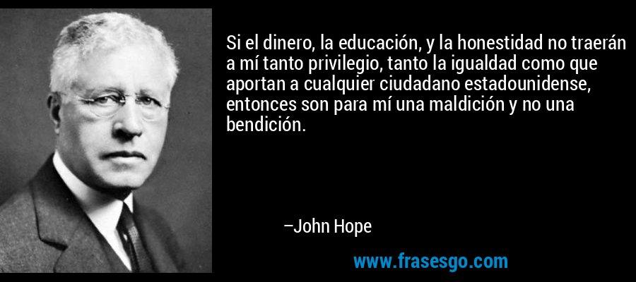 Si el dinero, la educación, y la honestidad no traerán a mí tanto privilegio, tanto la igualdad como que aportan a cualquier ciudadano estadounidense, entonces son para mí una maldición y no una bendición. – John Hope