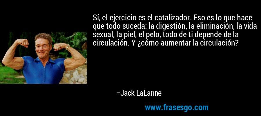 Sí, el ejercicio es el catalizador. Eso es lo que hace que todo suceda: la digestión, la eliminación, la vida sexual, la piel, el pelo, todo de ti depende de la circulación. Y ¿cómo aumentar la circulación? – Jack LaLanne