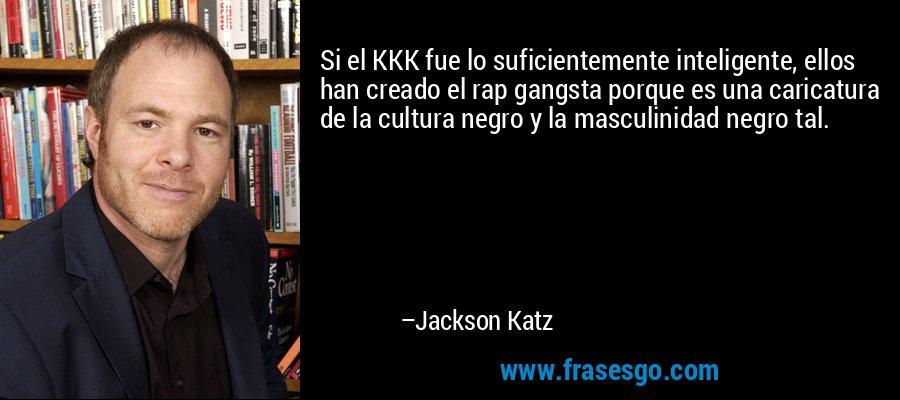 Si el KKK fue lo suficientemente inteligente, ellos han creado el rap gangsta porque es una caricatura de la cultura negro y la masculinidad negro tal. – Jackson Katz