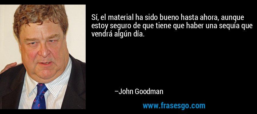 Sí, el material ha sido bueno hasta ahora, aunque estoy seguro de que tiene que haber una sequía que vendrá algún día. – John Goodman