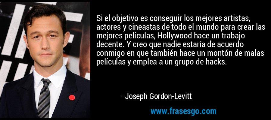 Si el objetivo es conseguir los mejores artistas, actores y cineastas de todo el mundo para crear las mejores películas, Hollywood hace un trabajo decente. Y creo que nadie estaría de acuerdo conmigo en que también hace un montón de malas películas y emplea a un grupo de hacks. – Joseph Gordon-Levitt