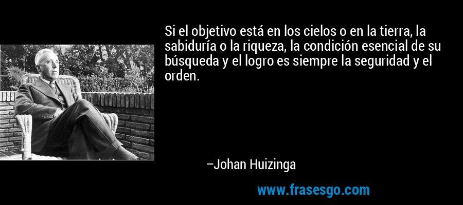 Si el objetivo está en los cielos o en la tierra, la sabiduría o la riqueza, la condición esencial de su búsqueda y el logro es siempre la seguridad y el orden. – Johan Huizinga