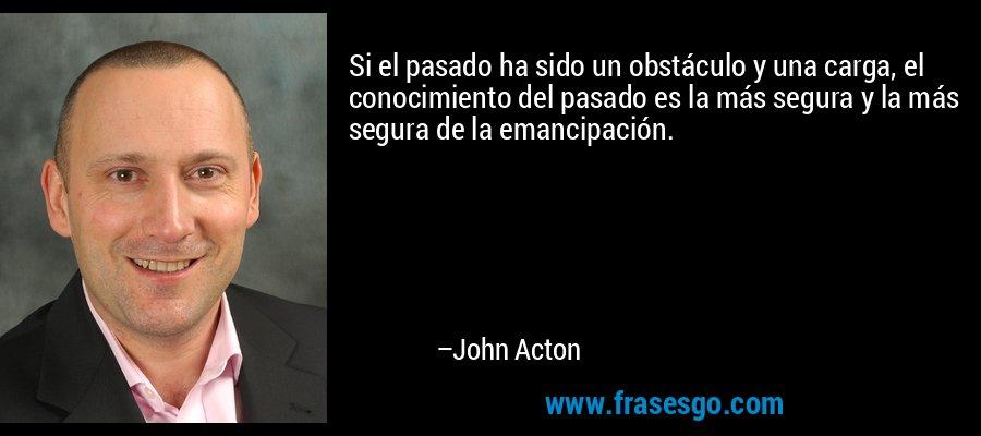Si el pasado ha sido un obstáculo y una carga, el conocimiento del pasado es la más segura y la más segura de la emancipación. – John Acton