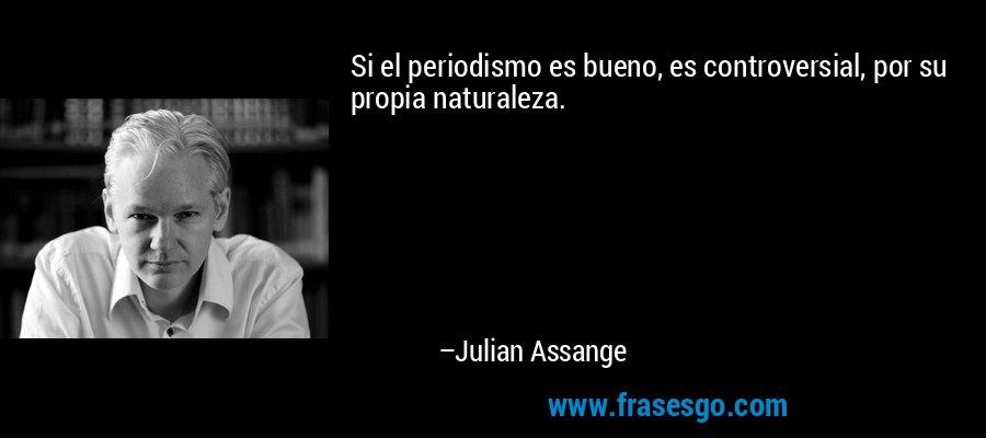 Si el periodismo es bueno, es controversial, por su propia naturaleza. – Julian Assange