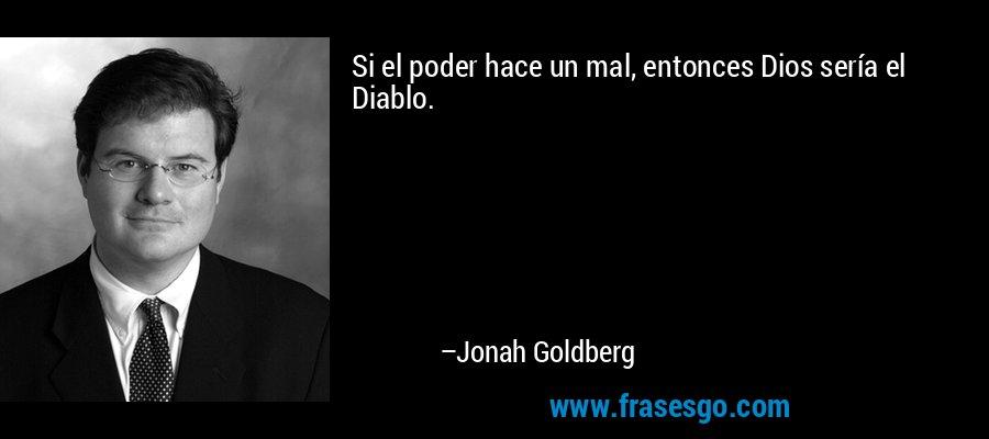 Si el poder hace un mal, entonces Dios sería el Diablo. – Jonah Goldberg