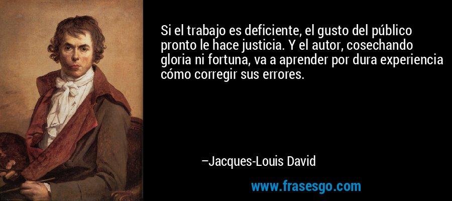 Si el trabajo es deficiente, el gusto del público pronto le hace justicia. Y el autor, cosechando gloria ni fortuna, va a aprender por dura experiencia cómo corregir sus errores. – Jacques-Louis David