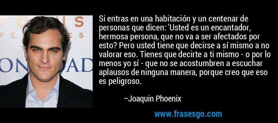 Si entras en una habitación y un centenar de personas que dicen: 'Usted es un encantador, hermosa persona, que no va a ser afectados por esto? Pero usted tiene que decirse a sí mismo a no valorar eso. Tienes que decirte a ti mismo - o por lo menos yo sí - que no se acostumbren a escuchar aplausos de ninguna manera, porque creo que eso es peligroso. – Joaquin Phoenix