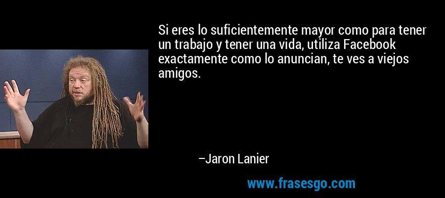 Si eres lo suficientemente mayor como para tener un trabajo y tener una vida, utiliza Facebook exactamente como lo anuncian, te ves a viejos amigos. – Jaron Lanier