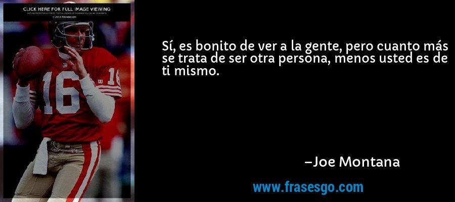 Sí, es bonito de ver a la gente, pero cuanto más se trata de ser otra persona, menos usted es de ti mismo. – Joe Montana