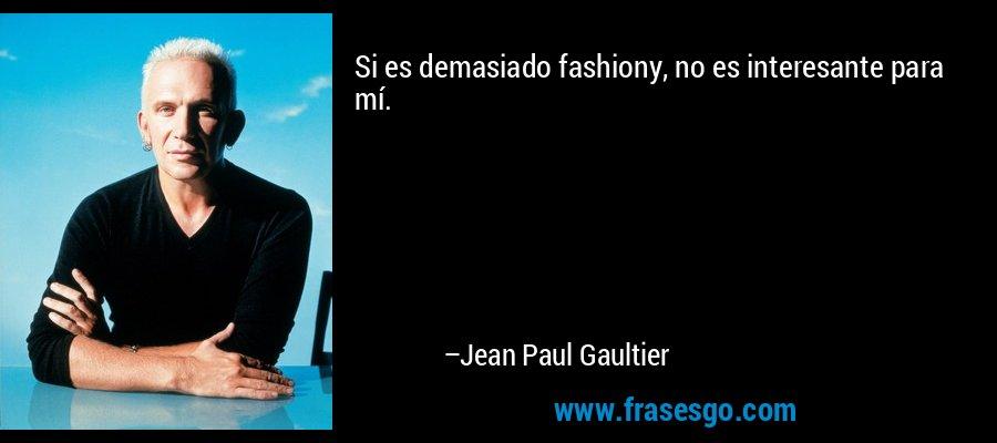 Si es demasiado fashiony, no es interesante para mí. – Jean Paul Gaultier