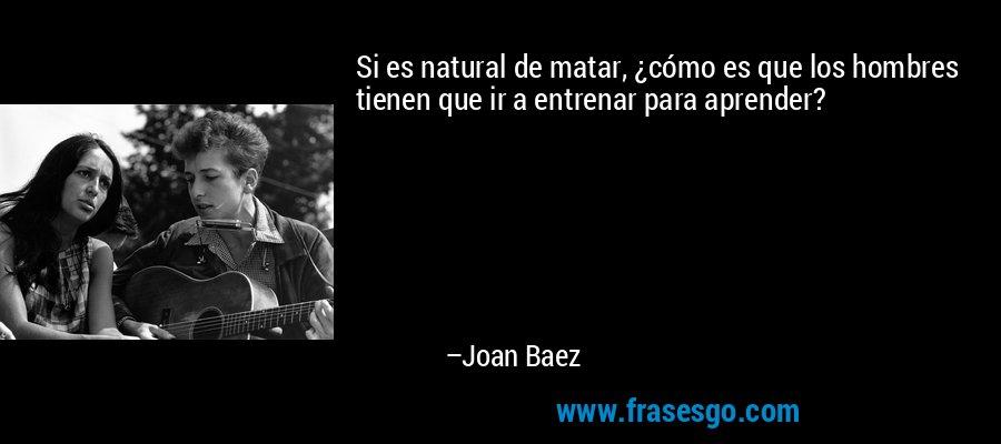 Si es natural de matar, ¿cómo es que los hombres tienen que ir a entrenar para aprender? – Joan Baez