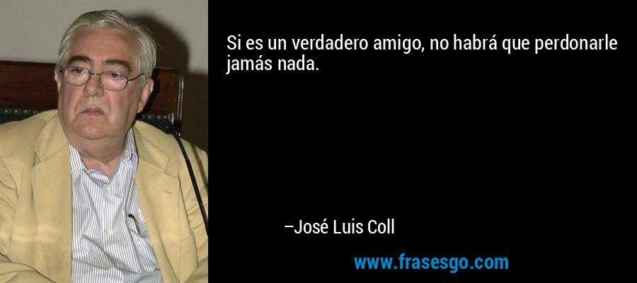 Si es un verdadero amigo, no habrá que perdonarle jamás nada. – José Luis Coll