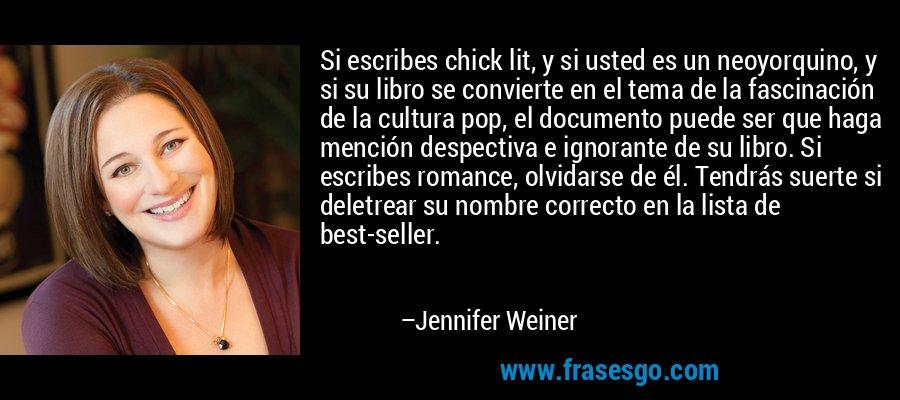 Si escribes chick lit, y si usted es un neoyorquino, y si su libro se convierte en el tema de la fascinación de la cultura pop, el documento puede ser que haga mención despectiva e ignorante de su libro. Si escribes romance, olvidarse de él. Tendrás suerte si deletrear su nombre correcto en la lista de best-seller. – Jennifer Weiner
