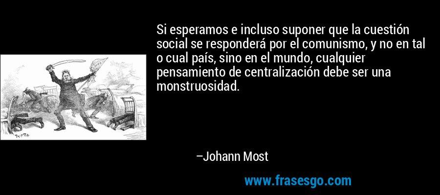 Si esperamos e incluso suponer que la cuestión social se responderá por el comunismo, y no en tal o cual país, sino en el mundo, cualquier pensamiento de centralización debe ser una monstruosidad. – Johann Most