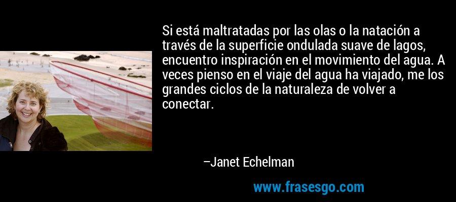 Si está maltratadas por las olas o la natación a través de la superficie ondulada suave de lagos, encuentro inspiración en el movimiento del agua. A veces pienso en el viaje del agua ha viajado, me los grandes ciclos de la naturaleza de volver a conectar. – Janet Echelman
