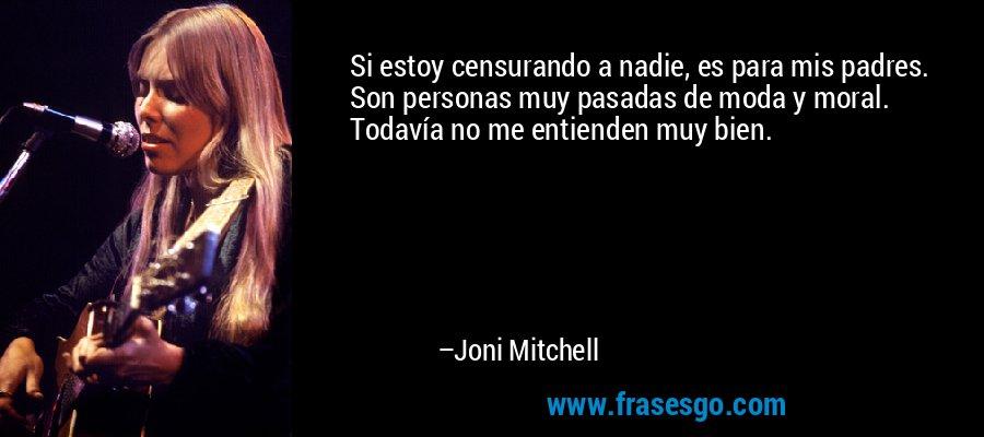 Si estoy censurando a nadie, es para mis padres. Son personas muy pasadas de moda y moral. Todavía no me entienden muy bien. – Joni Mitchell