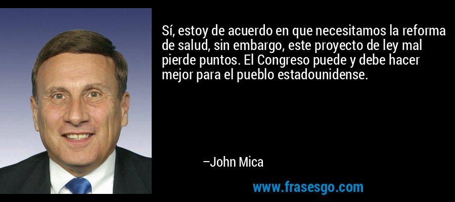 Sí, estoy de acuerdo en que necesitamos la reforma de salud, sin embargo, este proyecto de ley mal pierde puntos. El Congreso puede y debe hacer mejor para el pueblo estadounidense. – John Mica
