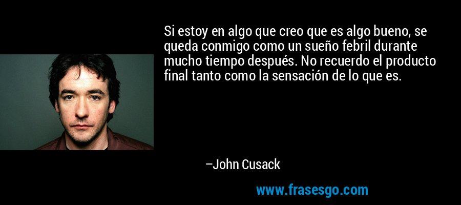 Si estoy en algo que creo que es algo bueno, se queda conmigo como un sueño febril durante mucho tiempo después. No recuerdo el producto final tanto como la sensación de lo que es. – John Cusack