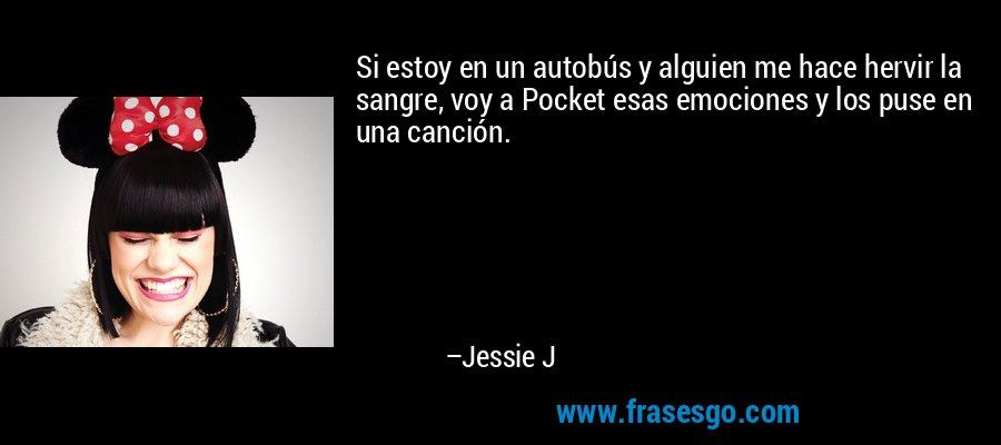 Si estoy en un autobús y alguien me hace hervir la sangre, voy a Pocket esas emociones y los puse en una canción. – Jessie J