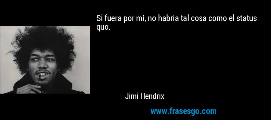 Si fuera por mí, no habría tal cosa como el status quo. – Jimi Hendrix